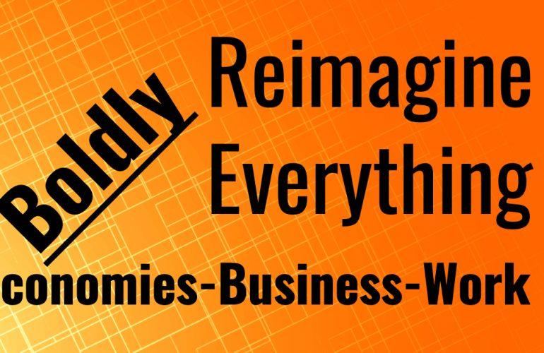 Boldly Reimagine The Economy - Business - Work