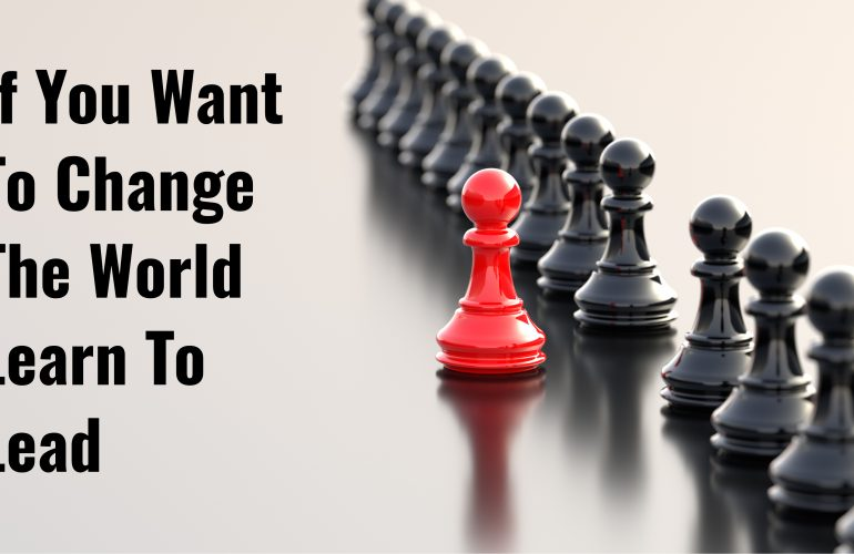 If You Want To Change The World Learn To Lead